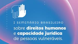 I Seminário Brasileiro sobre direitos humanos e capacidade jurídica de pessoas vulneráveis